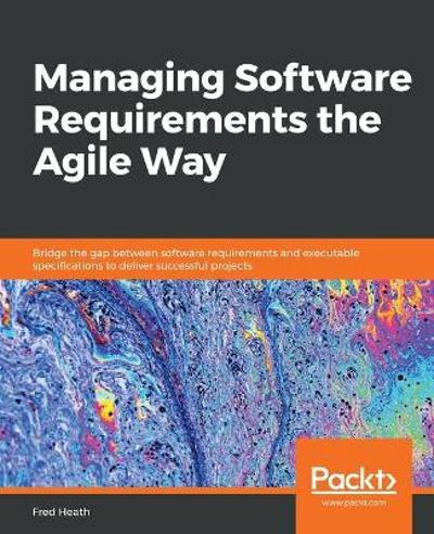 Managing Software Requirements the Agile Way - Fred Heath