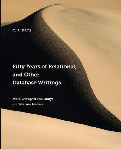 Fifty Years of Relational, and Other Database Writings - Chris Date