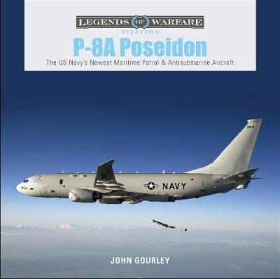 P-8A Poseidon: The US Navy's Newest Maritime Patrol and Antisubmarine Aircraft - John Gourley
