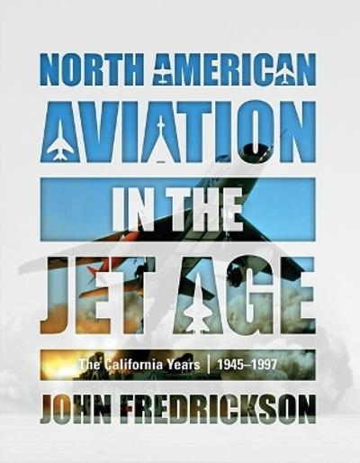 North American Aviation in the Jet Age: The California Years, 1945-1997 - John Fredrickson
