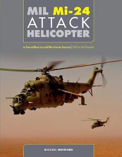 Mil Mi-24 Attack Helicopter: In Soviet / Russian and Worldwide Service, 1972 to the Present - Michael Normann