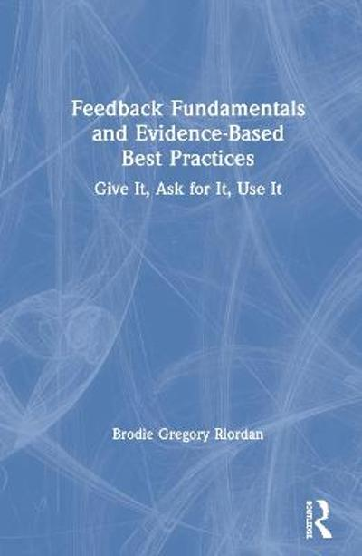 Feedback Fundamentals and Evidence-Based Best Practices - Brodie Gregory Riordan