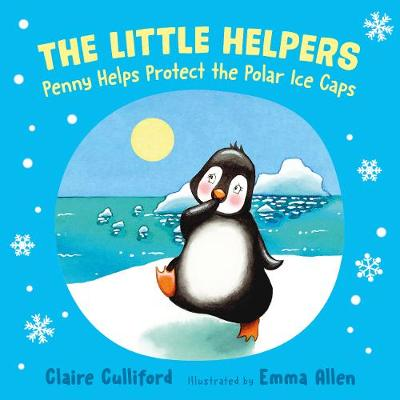 The Little Helpers: Penny Helps Protect the Polar Ice Caps - Claire Culliford