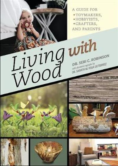 Living with Wood: A Guide for Toymakers, Hobbyists, Crafters and Parents - Seri C. Robinson