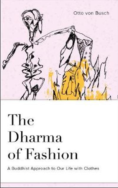 Dharma of Fashion: A Buddhist Approach to Our Life with Clothes - Otto von Busch