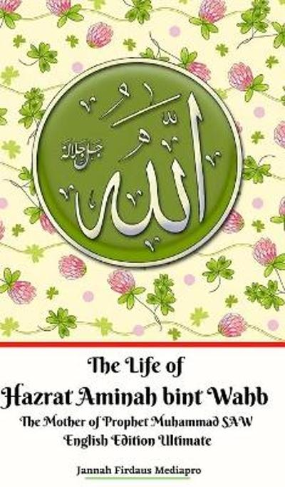 The Life of Hazrat Aminah bint Wahb The Mother of Prophet Muhammad SAW English Edition Ultimate - Jannah Firdaus Mediapro
