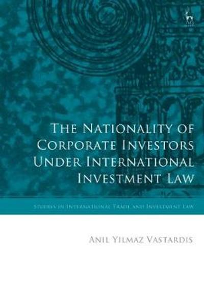 The Nationality of Corporate Investors under International Investment Law - Anil Yilmaz Vastardis