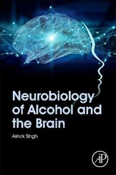Neurobiology of Alcohol and the Brain - Ashok K. Singh