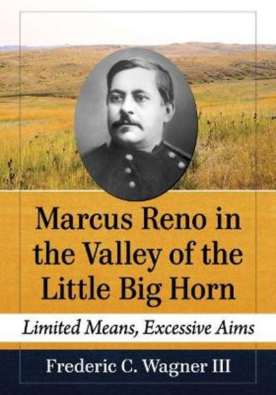 Marcus Reno in the Valley of the Little Big Horn - Frederic C. Wagner III