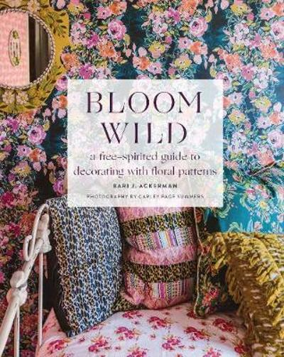 Bloom Wild: a free-spirited guide to decorating with floral patterns - Bari Ackerman