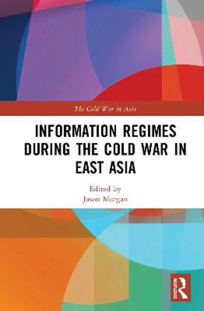 Information Regimes During the Cold War in East Asia - Jason Morgan