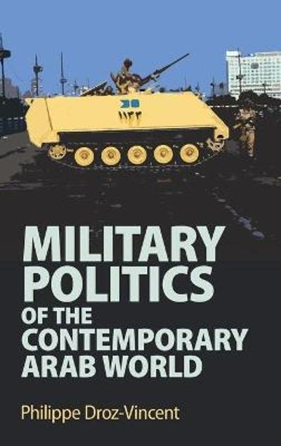Military Politics of the Contemporary Arab World - Philippe Droz-Vincent