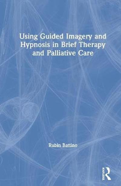 Using Guided Imagery and Hypnosis in Brief Therapy and Palliative Care - Rubin Battino
