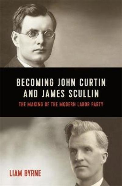 Becoming John Curtin and James Scullin - Liam Byrne