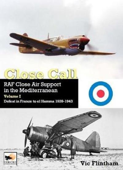 Close Call: RAF Close Air Support in the Mediterranean Volume I defeat in France to el Hamma 1939-1945 - Vic Flintham