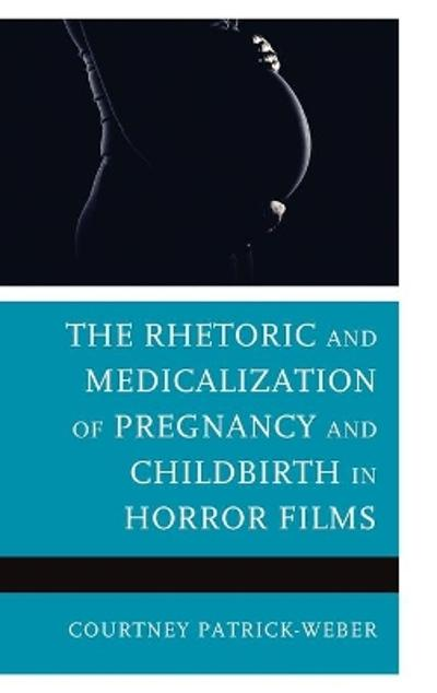 The Rhetoric and Medicalization of Pregnancy and Childbirth in Horror Films - Courtney Patrick-Weber