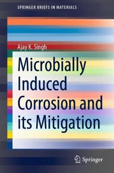 Microbially Induced Corrosion and its Mitigation - Ajay K. Singh