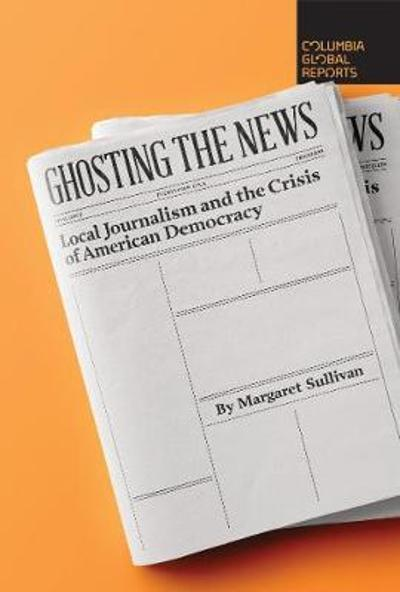 Ghosting the News - Margaret Sullivan