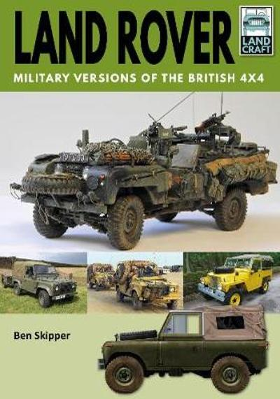 Land Rover: Military Versions of the British 4x4 - Ben Skipper