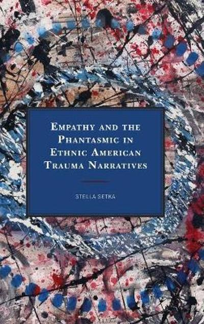 Empathy and the Phantasmic in Ethnic American Trauma Narratives - Stella Setka