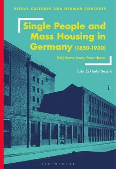 Single People and Mass Housing in Germany, 1850-1930 - Erin Eckhold Sassin