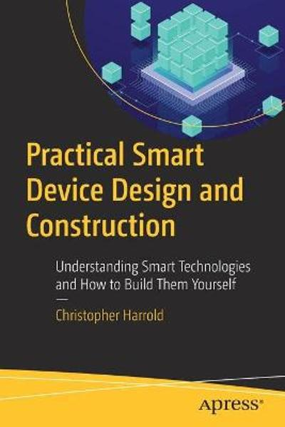 Practical Smart Device Design and Construction - Christopher Harrold
