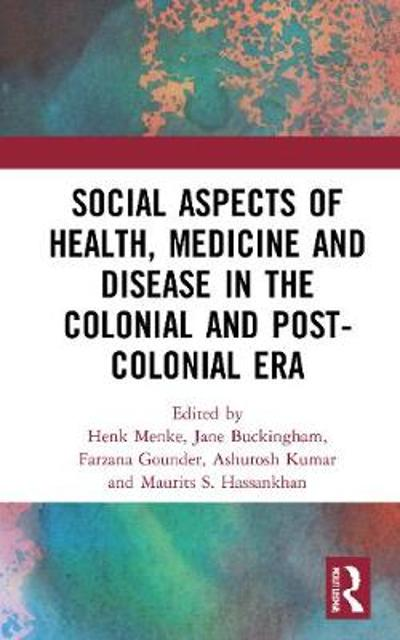 Social Aspects of Health, Medicine and Disease in the Colonial and Post-colonial Era - Henk Menke