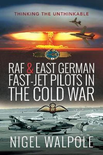 RAF and East German Fast-Jet Pilots in the Cold War - Nigel Walpole