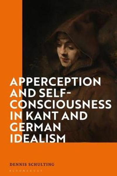 Apperception and Self-Consciousness in Kant and German Idealism - Dr Dennis Schulting