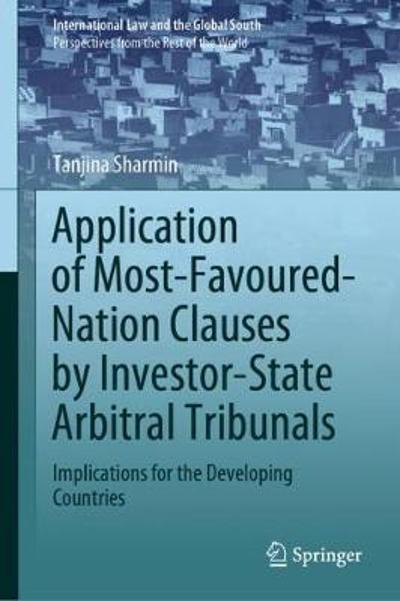 Application of Most-Favoured-Nation Clauses by Investor-State Arbitral Tribunals - Tanjina Sharmin