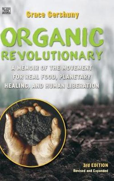 The Organic Revolutionary - A Memoir from the Movement for Real Food, Planetary Healing, and Human Liberation - Grace Gershuny