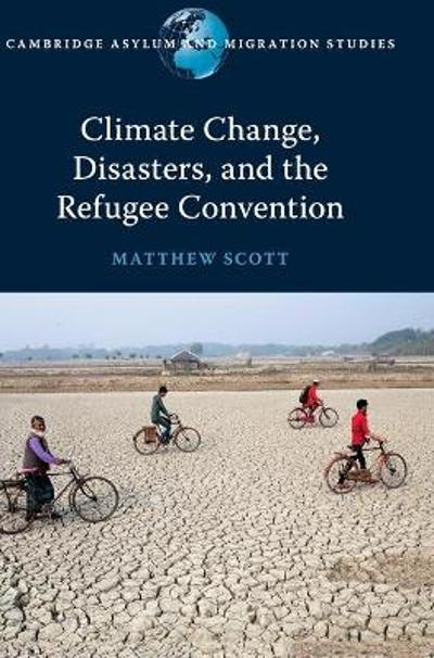 Climate Change, Disasters, and the Refugee Convention - Matthew Scott