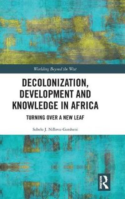 Decolonization, Development and Knowledge in Africa - Sabelo J. Ndlovu-Gatsheni