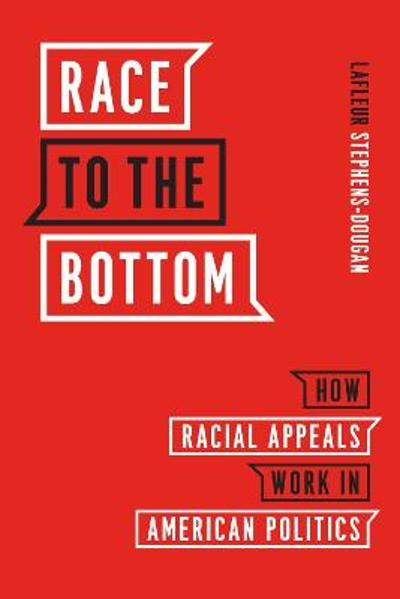 Race to the Bottom - How Racial Appeals Work in American Politics - Lafleur Stephens-dougan