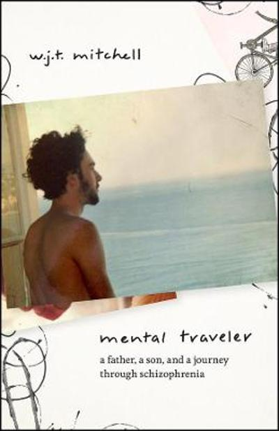 Mental Traveler - A Father, a Son, and a Journey through Schizophrenia - W.j.t. Mitchell