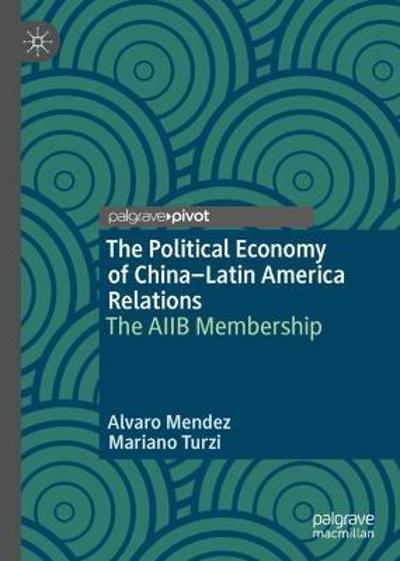 The Political Economy of China-Latin America Relations - Alvaro Mendez