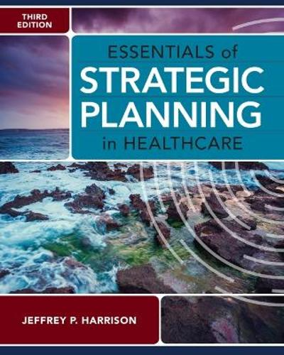 Essentials of Strategic Planning in Healthcare - Jeffrey P. Harrison