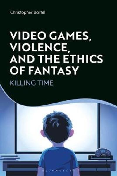 Video Games, Violence, and the Ethics of Fantasy - Christopher Bartel