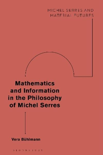 Mathematics and Information in the Philosophy of Michel Serres - Vera Buhlmann