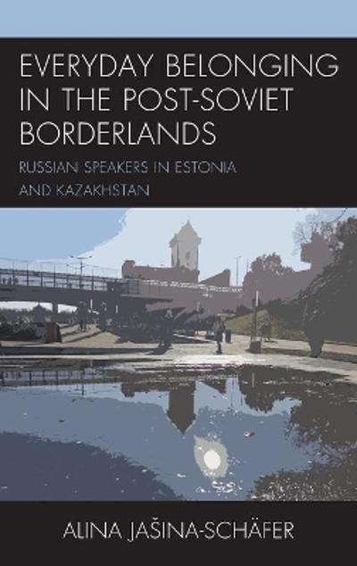 Everyday Belonging in the Post-Soviet Borderlands - Alina Jasina-Schafer