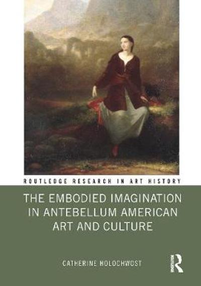 The Embodied Imagination in Antebellum American Art and Culture - Catherine Holochwost