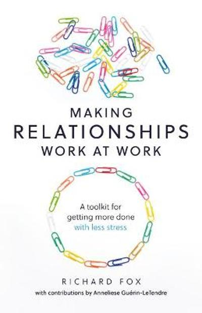 Making Relationships Work at Work - Richard Fox