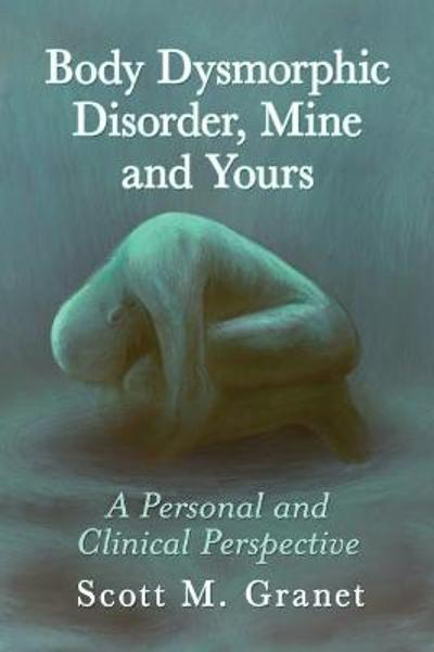 Body Dysmorphic Disorder, Mine and Yours - Scott M. Granet
