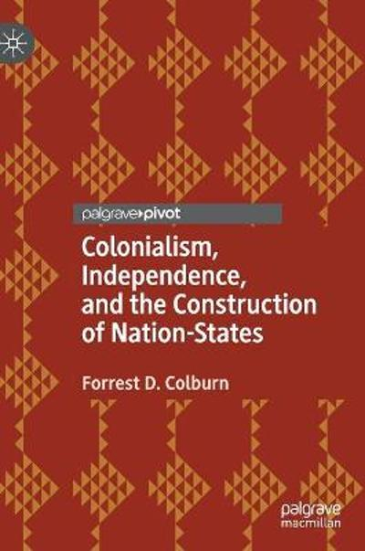 Colonialism, Independence, and the Construction of Nation-States - Forrest D. Colburn