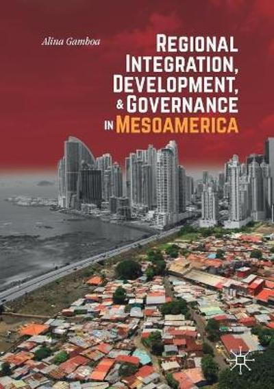 Regional Integration, Development, and Governance in Mesoamerica - Alina Gamboa