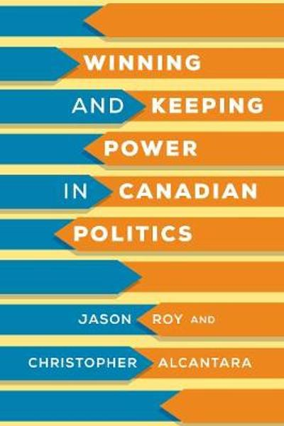 Winning and Keeping Power in Canadian Politics - Jason Roy