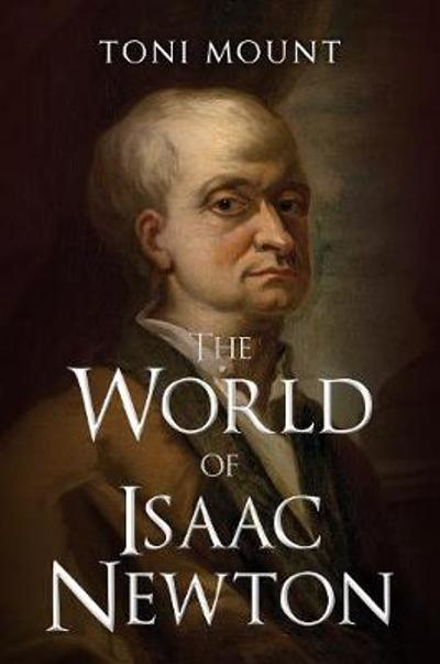 The World of Isaac Newton - Toni Mount