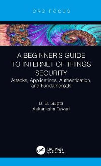 A Beginner's Guide to Internet of Things Security - B. B. Gupta