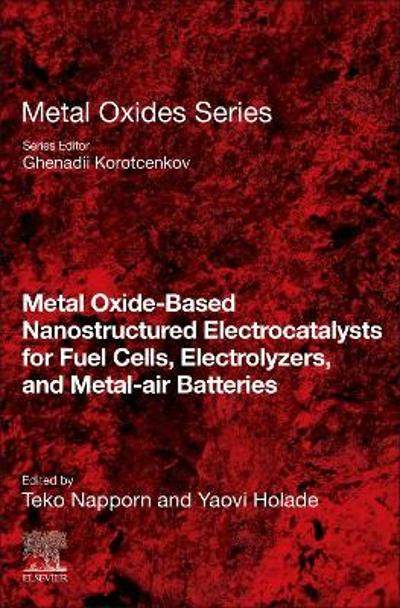 Metal Oxide-Based Nanostructured Electrocatalysts for Fuel Cells, Electrolyzers, and Metal-Air Batteries - Ghenadii Korotcenkov
