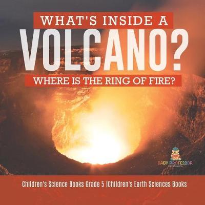 What's Inside a Volcano? Where Is the Ring of Fire? Children's Science Books Grade 5 Children's Earth Sciences Books - Baby Professor